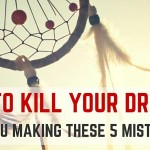 How to Kill your Dreams: Are You Making These 5 Mistakes?