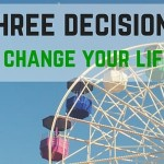 Three Decisions That Will Change Your Life Forever