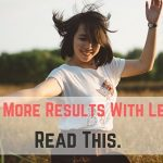 Want to Get More Results With Less Efforts? Read This.