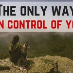 The Only Way To Be in Control of Your Life